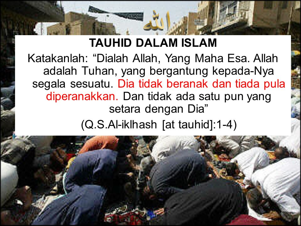 (Q.S.Al-iklhash [at tauhid]:1-4)